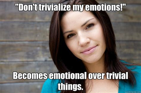 Emotional Meme - quot don t trivialize my emotions quot becomes emotional over trivial things women logic quickmeme