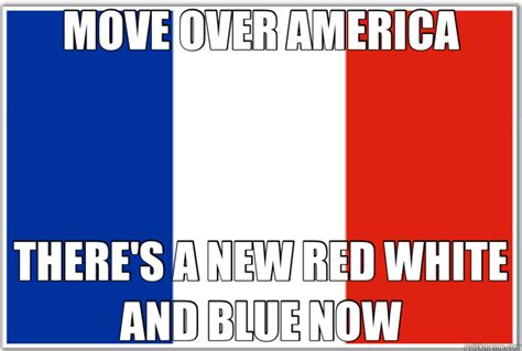 France Memes - move over america there s a new red white and blue now france quickmeme