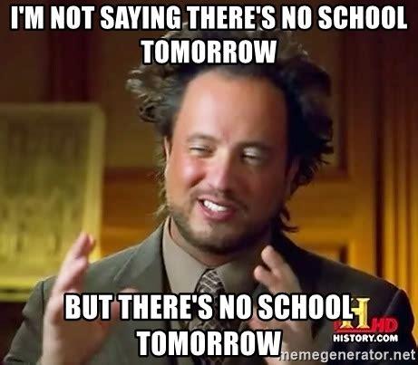 No School Tomorrow Meme - i m not saying there s no school tomorrow but there s no school tomorrow ancient aliens meme