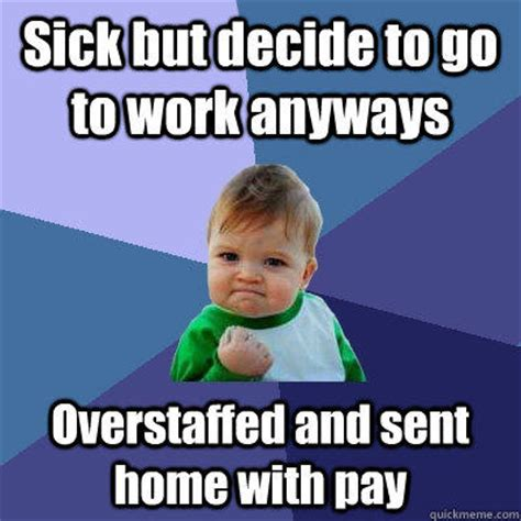 Sick Child Meme - sick but decide to go to work anyways overstaffed and sent home with pay quickmeme