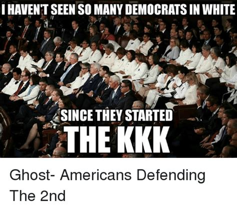 Kkk Meme - i haventseenso manydemocratsin white since they started the kkk ghost americans defending the