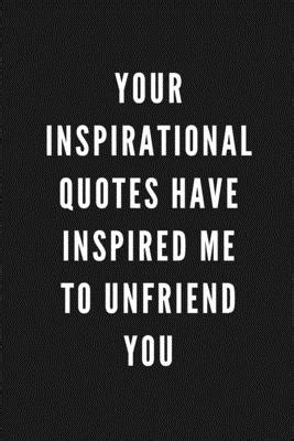 inspirational quotes  inspired   unfriend  funny gift  coworkers friends