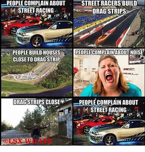 Street Racing Memes - people complain about street racersbuild streetracing drag strips people build houses people