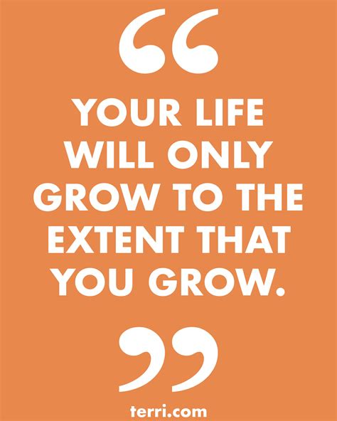YOUR LIFE WILL ONLY GROW TO THE EXTENT THAT YOU GROW. For ...