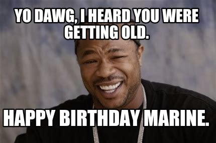 Xzibit Meme Birthday - meme creator yo dawg i heard you were getting old happy birthday marine meme generator at