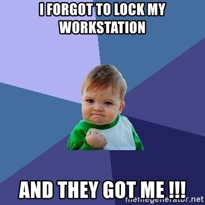 Lock Your Computer Meme - i forgot to lock my workstation and they got me success kid meme generator