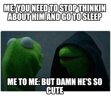 You Need To Stop Meme - meme creator me you need to stop thinkin about him and go to sleep me to me but damn he s s