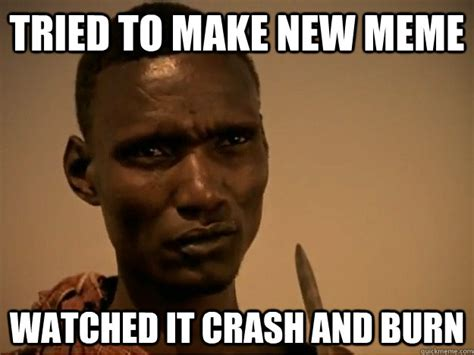 Ethiopian Meme - tried to make new meme watched it crash and burn emotional ethiopian quickmeme