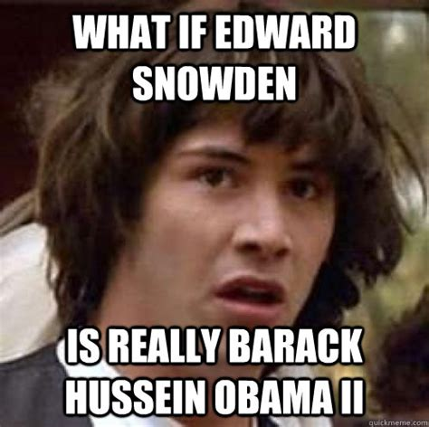 Snowden Meme - what if edward snowden is really barack hussein obama ii misc quickmeme
