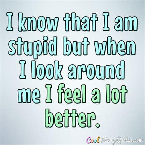 stupid        feel