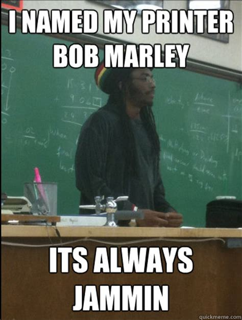 College Printer Meme - i named my printer bob marley its always jammin rasta science teacher quickmeme