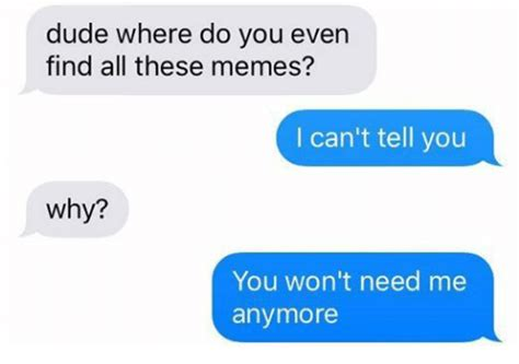 Find Memes - dude where do you even find all these memes i can t tell you why you won t need me anymore