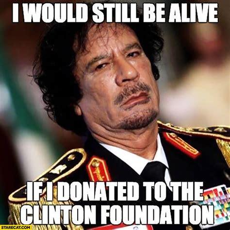 Gaddafi Meme - i would still be alive if i donated to the clinton foundation muammar gaddafi starecat com