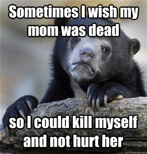 I Wish A Mother Would Meme - sometimes i wish my mom was dead so i could kill myself and not hurt her confession bear