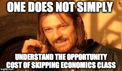 Economic Memes - one does not simply understand the opportunity cost of skipping economics class economics