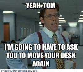 desk move yeah tom i m going to to ask you to move your desk again create your own