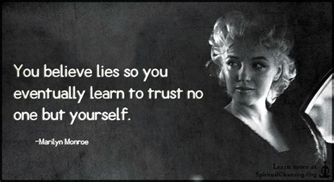 you believe lies so you eventually learn to trust no one