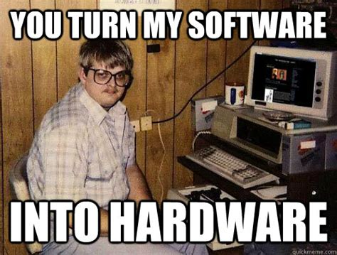 Software Meme - you turn my software into hardware socially retarded computer nerd quickmeme