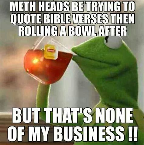 Haha Business Meme - meth heads but that s none of my business pinterest kermit memes and humor