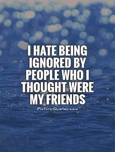 I hate being ignored by people who I thought were my ...