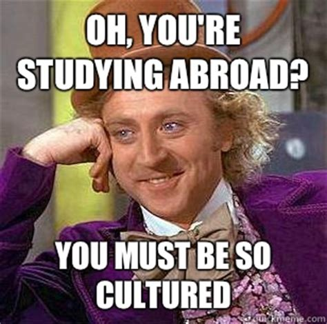 Studying Abroad Meme - oh you re studying abroad you must be so cultured condescending wonka quickmeme