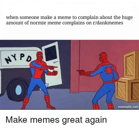 How To Make A Video Meme - when someone make a meme to complain about the huge amount of normie meme complains on