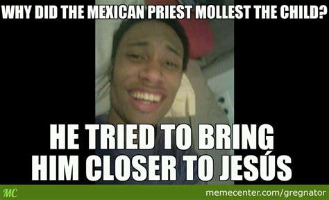 Drunk Mexican Meme - drunk joke remi mexican priest by gregnator meme center