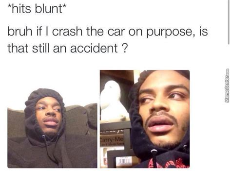 Hits Blunt Memes - hits blunt bruh if i crash into a nutella truck does it still cause a traffic jam by