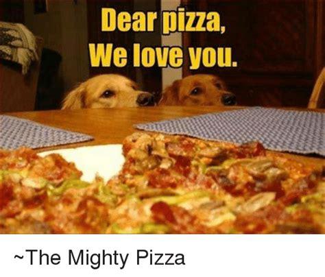 dear pizza  love   mighty pizza love meme  sizzle