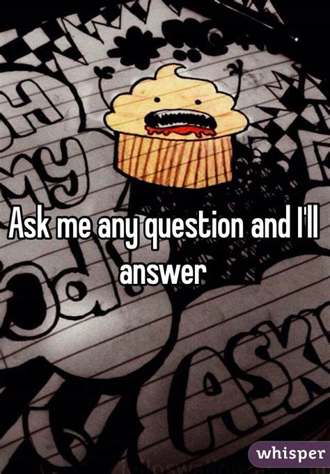 Ask Me Any Question by Ask Me A Question Any Question And I Will Answer It 100