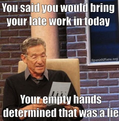 Crazy Teacher Meme - you said you would bring in your late work today your empty hands determined that was a lie