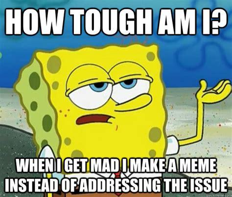 How Tough Am I Meme - how tough am i when i get mad i make a meme instead of addressing the issue tough spongebob
