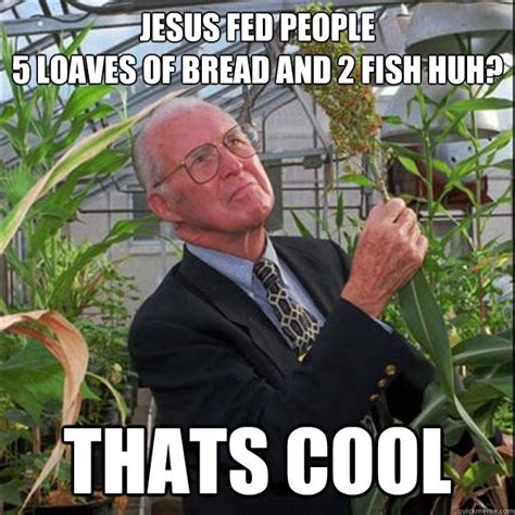 Thats Cool Meme - jesus fed people 5 loaves of bread and 2 fish huh thats cool norman borlaug quickmeme
