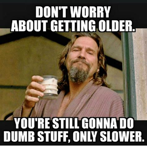 You Re Getting Old Meme - don t worry about getting older you re still gonnado dumb stuff only slower dumb meme on me me