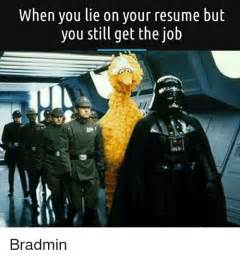 Lied On My Resume And Got The by 25 Best Memes About Lie On Your Resume Lie On Your Resume Memes