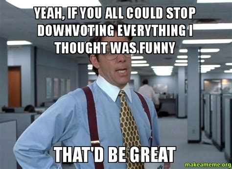 Bill Lumbergh Meme - yeah if you all could stop downvoting everything i thought was funny that d be great that