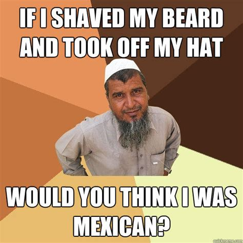 Shaved Meme - if i shaved my beard and took off my hat would you think i was mexican ordinary muslim man