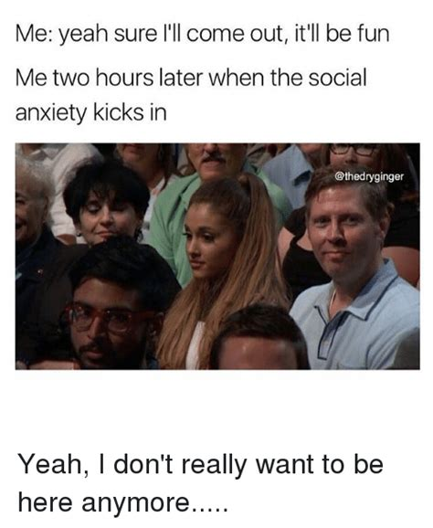 Social Anxiety Memes - me yeah sure i ll come out it ll be fun me two hours later when the social anxiety kicks in yeah