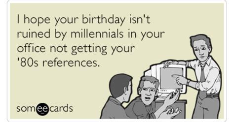 Birthday Ecard Meme - i hope your birthday isn t ruined by millennials in your office not getting your 80s references