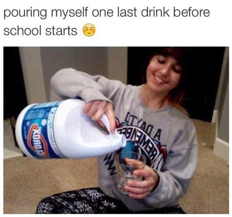 Drink Bleach Meme - pouring myself one last drink before school starts bleach drinking know your meme