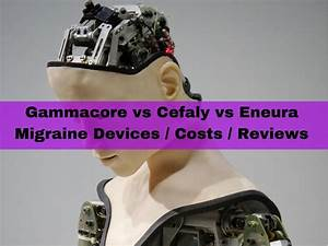 Gammacore Vs Cefaly Vs Eneura Migraine Devices    Costs