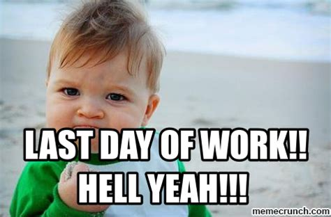 Last Day Of Work Meme - last day of work hell yeah