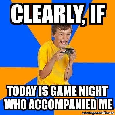 Angry Gamer Kid Meme - meme annoying gamer kid clearly if today is game night who accompanied me 2338881