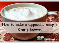 HOW TO MAKE A CAPPUCCINO USING A KEURIG BREWER