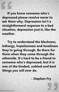 who's depressed, please resolve never to ask them why. Depression ... Depression