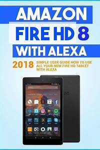 Amazon Fire Hd 8 With Alexa  2018 Simple User Guide How To