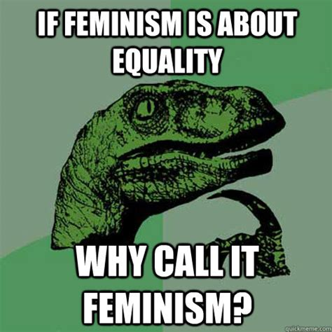 Equality Meme - if feminism is about equality why call it feminism philosoraptor quickmeme