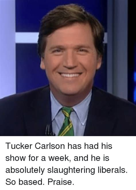 Tucker Carlson Memes - tucker carlson has had his show for a week and he is absolutely slaughtering liberals so based