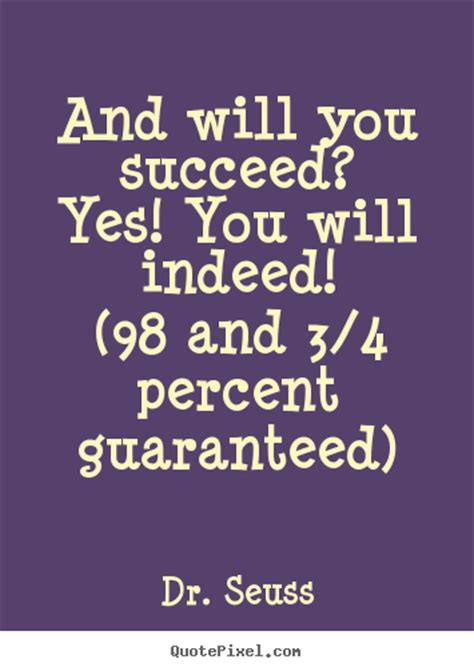 And Will You Succeed?yes! You Will Indeed!(98 And Dr. Song Quotes R B. Valentine Travel Quotes. Sassy Quotes About Guys. Success Quotes About Life. Friendship Quotes Nicholas Sparks. Quotes About Change And Karma. Girl Envy Quotes And Sayings. Music Quotes Ludwig Van Beethoven