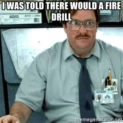 Fire Drill Meme - i was told there would a fire drill milton office space meme generator